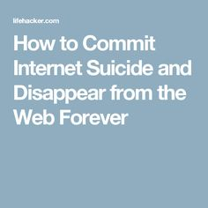 How to Commit Internet Suicide and Disappear from the Web Forever