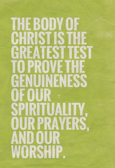 The Body of Christ is the greatest test to prove the genuineness of our spirituality, our prayers, and our worship. Quoted at www.agodman.com.