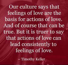 """""""Our culture says that feelings of love are the basis for actions of love. And of course that can be true. But it is truer to say that actions of love can lead consistently to feelings of love."""" ~ Timothy Keller, The Meaning of Marriage #quote"""