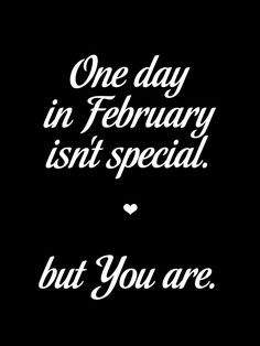 One day in February isn't special. But you are.