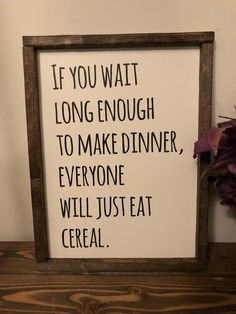 """This is such a fun sign! It measures x and is all painted. """"If you wait long enough to make dinner everyone will just eat cereal""""Hanging hardware is not Sign Quotes, Me Quotes, Funny Quotes, Hilarious Sayings, Hilarious Animals, 9gag Funny, Funny Animal, Funny Memes, Just For Laughs"""
