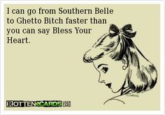 I can go from Southern Belleto Ghetto Bitch faster thanyou can say Bless Your Heart.