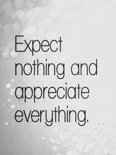 Expect nothing and appreciate everything | Inspirational Quotes