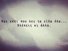 Dhe atje kur thua që i pashë të gjitha. Bad Quotes, Greek Quotes, Words Quotes, Love Quotes, Funny Quotes, Inspirational Quotes, Sayings, The Words, Greek Words