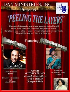 "D.A.N. Ministries, Inc, presents ""Peeling the Layers"" a Musical Drama, Perfect for All Women's Groups on Friday, October 25, 2013 at 7:00 P.M. featuring Min. Tim White, Je'Nale King-Thurston, Min. Ernest Allen, Lady Kimberly Gordon & More.  Tickets: $25 Group Discounts Available. Location: Kennedy King College 6301 South Halsted Avenue in Chicago, Illinois 60620  For More Info: 855.326.2255 https://www.facebook.com/events/1392033927687540 www.danministries.com"