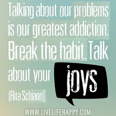 Talking about our problems is our greatest addiction. Break the habit. Talk about your joys. by deeplifequotes, via Flickr