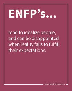 ENFP's tend to idealize people, and can be disappointed when reality fails to fulfill their expectations.