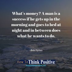What's money? A man is a success if he gets up in the morning and goes to bed at night and in between does what he wants to do. #life #happy #quotes #inspiration #motivation #love #win #sad #quoteoftheday #success #like #words #poetry #hope #wisdom #knowledge #loa #goodvibes Don't forget to check out what we recommend to help you get out of negative thinking. See our profile link at @howtothinkpositive