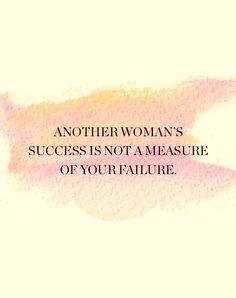 Another woman's success is not a measure of your failure.