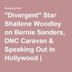 """Divergent"" Star Shailene Woodley on Bernie Sanders, DNC Caravan & Speaking Out in Hollywood   Democracy Now!"