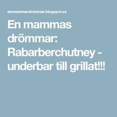 En mammas drömmar: Rabarberchutney - underbar till grillat!!!
