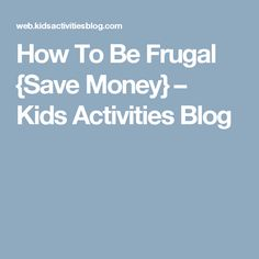 How To Be Frugal {Save Money} – Kids Activities Blog
