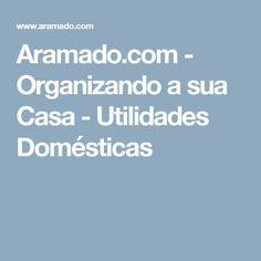 Aramado.com - Organizando a sua Casa - Utilidades Domésticas