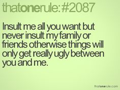 So me! No one messes with my family or friends...