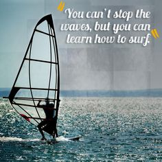 You can't stop the waves, but you can learn how to surf.