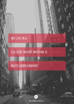 we live in a culture where nothing is quite good enough... and we wonder why low self esteem is such a problem...