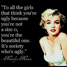Marilyn Monroe; the woman who has taught me society is ugly, and society makes other people ugly in a sense of jealousy and mean.