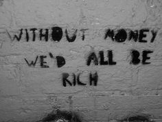 Without money we'd all be rich.