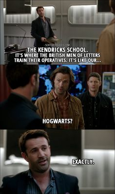 Quote from Supernatural 12x16 │ Mick Davies: The Kendricks School. It's where the British Men of Letters train their operatives. It's like our… Sam Winchester: Hogwarts? Mick Davies: Exactly.