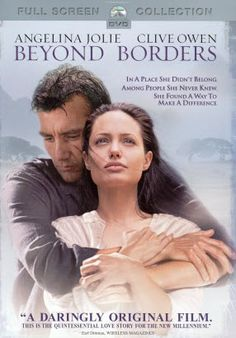 Beyond Borders ~ is a 2003 romantic-drama film about aid workers, directed by Martin Campbell and starring Angelina Jolie and Clive Owen.