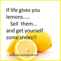 If life gives you lemons. Sell them and get yourself some shoes# Shoe Quotes