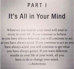 Its All in Your Mind... If you want different results in your life or your work, all you have to do is change your mind.