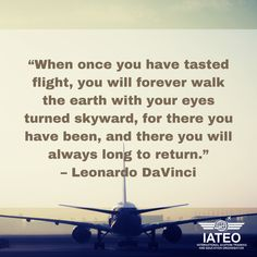"""""""When once you have tasted flight, you will forever walk the earth with your eyes turned skyward, for there you have been, and there you will always long to return."""" – Leonardo DaVinci #AviationQuotes #Flight Aviation Quotes, Walk The Earth, Eyes, Cat Eyes"""