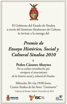 "Premio de Ensayo Histórico, Social y Cultural Sinaloa 2010   Pedro Cázares Aboytes   Miércoles 28 de Noviembre de 2012   19:00 horas   Centro Sinaloa de las Artes ""Centenario""   Culiacán, Sin."