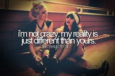 i'm not crazy, my reality is just different than yours
