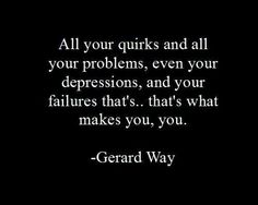 "Never has there been a truer quote ""All your quirks and all your problems, even your depressions and your failures that's...that's what makes you, you."" - Gerard Way"