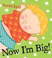 Now I'm Big! by Karen Katz Location: Youth Picture Books Call Number: J KATZ A little girl contrasts all of the amazing things she can do for herself that had to be done for her when she was a baby, from dressing herself to reading to her baby sister.