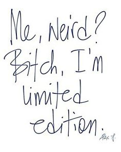Me, weird? Bitch, I'm limited edition ;)