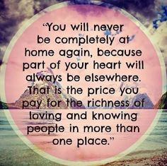 """""""You will never be completely at home again, because part of your heart will always be elsewhere.  That is the price you pay for the richness of loving and knowing people in more than one place."""""""