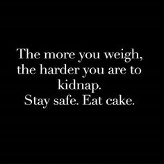 The more you weigh the harder you are to kidnap. Stay safe. Eat cake                                                                                                                                                     More