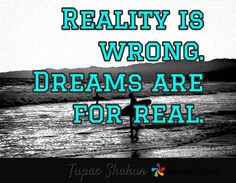 Reality is wrong. Dreams are for real. / Tupac Shakur