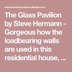 The Glass Pavilion by Steve Hermann - Gorgeous how the loadbearing walls are used in this residential house, allowing the house to be completely open. - House Decorators Collection