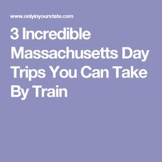 3 Incredible Massachusetts Day Trips You Can Take By Train
