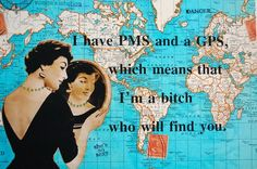 I have PMS and a GPS which means I'm a bitch who will find you. :) lol
