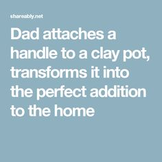 Dad attaches a handle to a clay pot, transforms it into the perfect addition to the home
