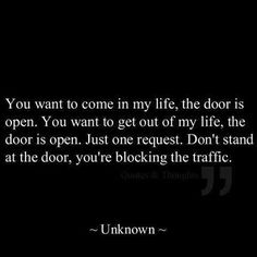You want to come in my life, the door is open. You want to get out of my life, the door is open. Just one request. Don't stand at the doer, you're blocking the traffic. #quotes