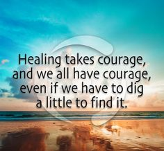 #Healing takes #courage, and we all have courage, even if we have to dig a little to find it. #recovery