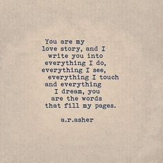 """""""You are my love story, and I write you into everything I do, everything I see, everything I touch and everything I dream, you are the words that fill my pages.R Asher Source by yourtango Cute Love Quotes, Love Quotes For Her, Love Story Quotes, Soulmate Love Quotes, My Love Story, Life Quotes Love, Words Quotes, Best Quotes, Quotes Quotes"""