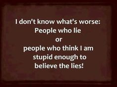 People who lie- for all those out there who have people who like to lie about things to make them look great! When really it  makes them look like the bad guy!
