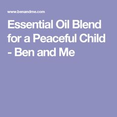 Essential Oil Blend for a Peaceful Child - Ben and Me