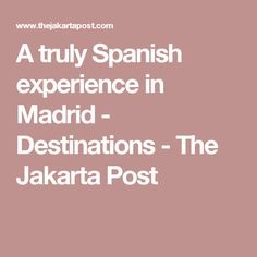 A truly Spanish experience in Madrid - Destinations - The Jakarta Post