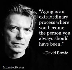 """Aging is an extraordinary process where you become the person you always should have been."" --David Bowie"