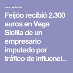 Feijóo recibió 2.300 euros en Vega Sicilia de un empresario imputado por tráfico de influencias | Diario Público