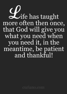 Life has taught more often then once, that God will give you what you need when you need it, in the meantime, be patient and thankful!