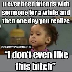 """You ever been friends with someone for awhile & then one day you realize """" I don't even like this bitch """""""