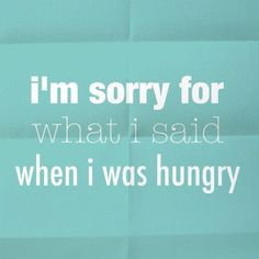 I'm not me when I'm hungry.....a snickers bar does help.